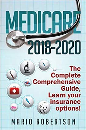 Medicare- 2018-2020 The Complete Comprehensive Guide- Learn Your Insurance Options! by Mario Robertson